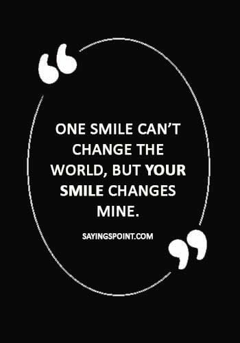 """True Love Quotes - One smile can't change the world, but your smile changes mine."""""""