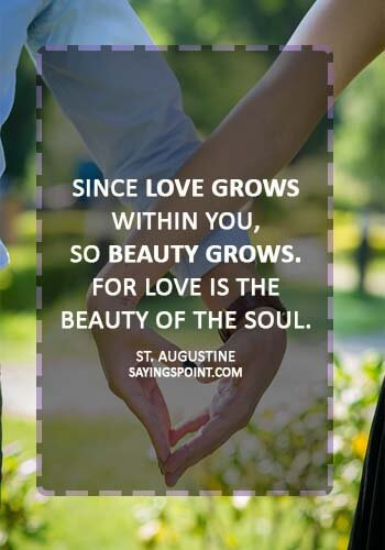 """true love quotes for him - """"Since love grows within you, so beauty grows. For love is the beauty of the soul."""" —St. Augustine"""