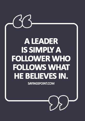 Quotes  Leadership - A leader is simply a follower who follows what he believes in.