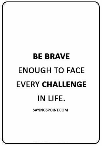 """Be Brave Sayings - """"Be brave enough to face every challenge in life."""""""