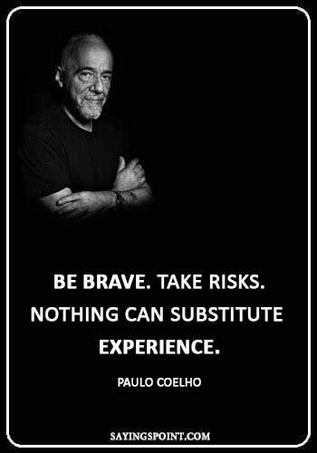 """Be Brave Sayings - """"Be brave. Take risks. Nothing can substitute experience."""" —Paulo Coelho"""