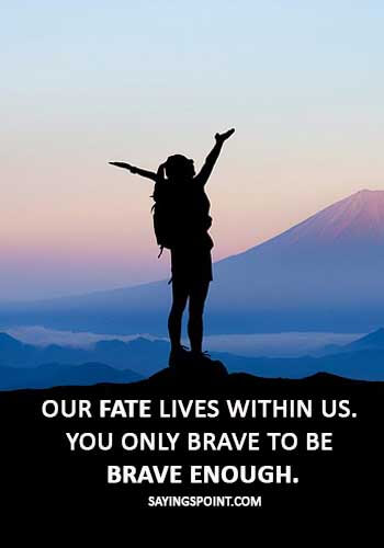 """brave woman quotes - """"Our fate lives within us. You only brave to be brave enough."""""""
