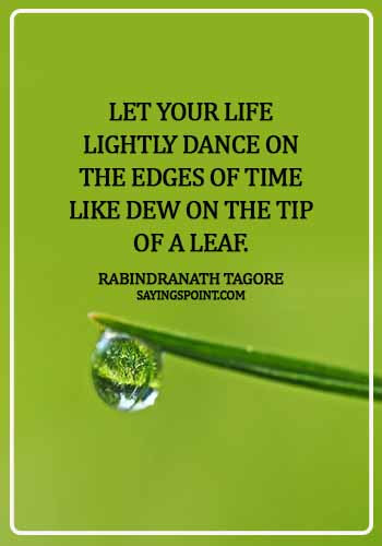 Dance Sayings - Let your life lightly dance on the edges of Time like dew on the tip of a leaf. - Rabindranath Tagore
