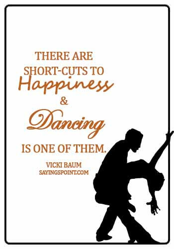 famous dance quotes - There are short-cuts to happiness, and dancing is one of them. - Vicki Baum