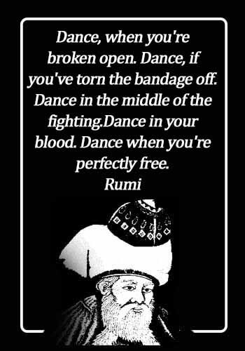 Rumi Quotes - Dance, when you're broken open. Dance, if you've torn the bandage off. Dance in the middle of the fighting.Dance in your blood. Dance when you're perfectly free. - Rumi