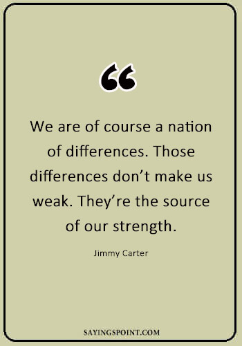 "Diversity Sayings - ""We are of course a nation of differences. Those differences don't make us weak. They're the source of our strength."" —Jimmy Carter"