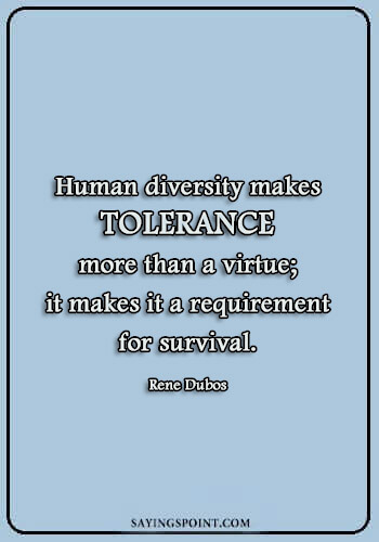 "Diversity Sayings - ""Human diversity makes tolerance more than a virtue; it makes it a requirement for survival."" —Rene Dubos"