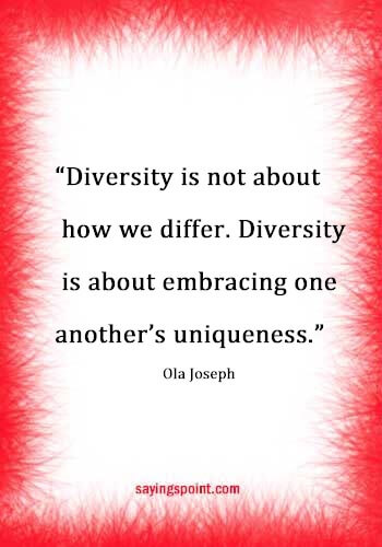 "Diversity Quotes - ""Diversity is not about how we differ. Diversity is about embracing one another's uniqueness."" —Ola"