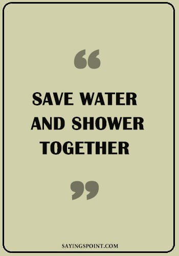 """funny quotes and sayings - """"Save water and shower together."""" —Unknown"""