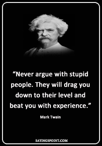 """Funny Sayings - """"Never argue with stupid people. They will drag you down to their level and beat you with experience."""" —Mark Twain"""