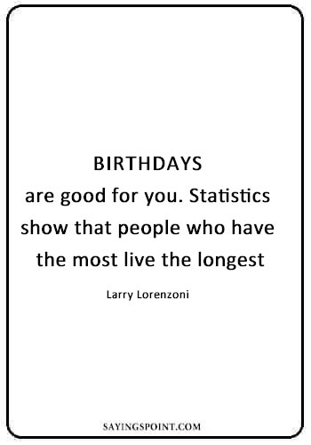 """funny quotes and sayings - """"Birthdays are good for you. Statistics show that people who have the most live the longest."""" —Larry Lorenzoni"""