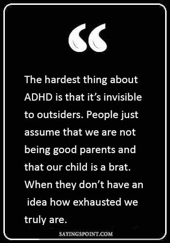 "adhd awareness month - ""The hardest thing about ADHD is that it's invisible to outsiders. People just assume that we are not being good parents and that our child is a brat. When they don't have an idea how exhausted we truly are."""