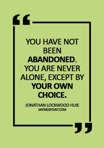 "Abandoned Quotes - ""You have not been abandoned. You are never alone, except by your own choice."" —Jonathan Lockwood Huie"