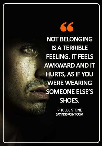 "Abandoned Sayings - ""Not belonging is a terrible feeling. It feels awkward and it hurts, as if you were wearing someone else's shoes."" —Phoebe Stone"
