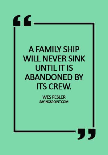 "Abandoned Quotes - ""A family ship will never sink until it is abandoned by its crew."" —Wes Fesler"