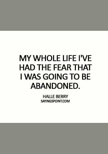 "Abandoned Sayings - ""My whole life I've had the fear that I was going to be abandoned."" —Halle Berry"
