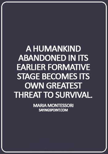 "Abandoned Quotes - ""A humankind abandoned in its earlier formative stage becomes its own greatest threat to survival."" —Maria Montessori"