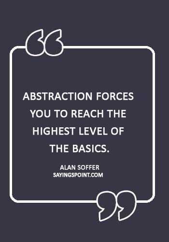 "abstract sayings - ""Abstraction forces you to reach the highest level of the basics."" —Alan Soffer"