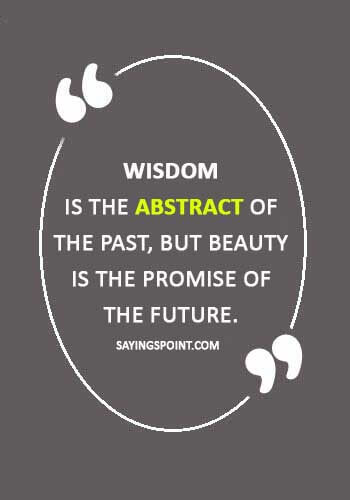 "Abstract Quotes - ""Wisdom is the abstract of the past, but beauty is the promise of the future."""