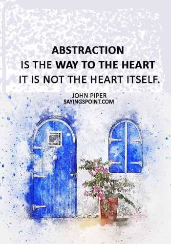 "art quotes - ""Abstraction is the way to the heart – it is not the heart itself."" —John Piper"