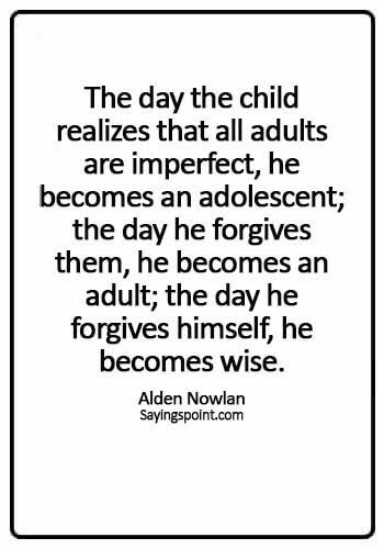 adulting quotes - The day the child realizes that all adults are imperfect, he becomes an adolescent; the day he forgives them, he becomes an adult; the day he forgives himself, he becomes wise. - Alden Nowlan