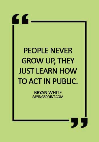 Adulthood Quotes - People never grow up, they just learn how to act in public. - Bryan White