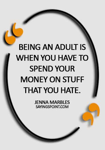 quotes about adulthood maturity - Being an adult is when you have to spend your money on stuff that you hate. - Jenna Marbles