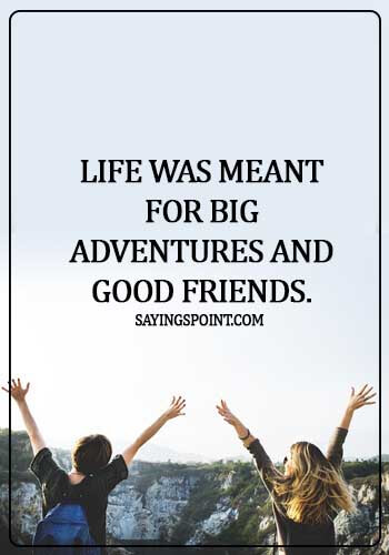 Adventure Sayings - Life was meant for big adventures and good friends.