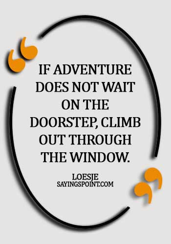 Adventure Sayings - If adventure does not wait on the doorstep, climb out through the window. - Loesje