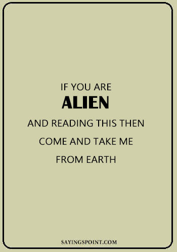 "Alien Quotes - ""If you are alien and reading this then come and take me from earth."" —Unknown"
