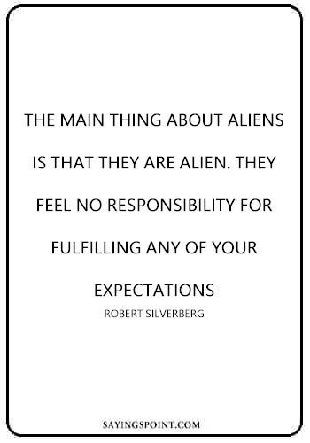 "Alien Saying - ""The main thing about aliens is that they are alien. They feel no responsibility for fulfilling any of your expectations."" —Robert Silverberg"