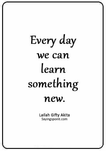 """today is a new day quotes -""""Every day we can learn something new."""" —Lailah Gifty Akita"""