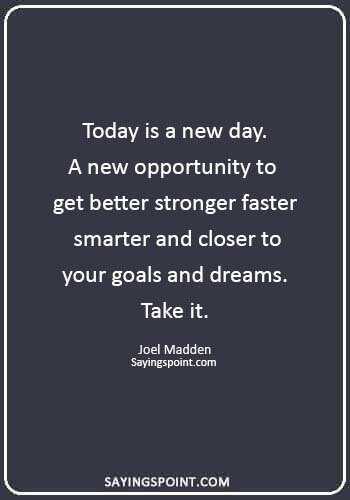 """today is a new day quotes - """"Today is a new day. A new opportunity to get better stronger faster smarter and closer to your goals and dreams. Take it."""" —Joel Madden"""