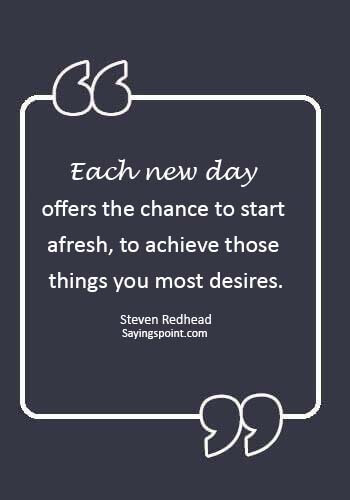"""new day quotes - """"Each new day offers the chance to start afresh, to achieve those things you most desires."""" —Steven Redhead"""