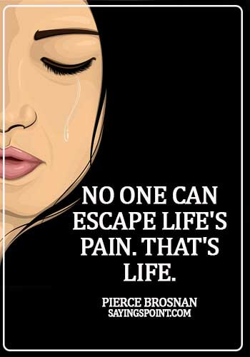 Pain Sayings - No one can escape life's pain. That's life. - Pierce Brosnan