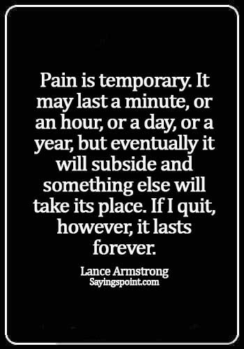 inspirational pain quotes - Pain is temporary. It may last a minute, or an hour, or a day, or a year, but eventually it will subside and something else will take its place. If I quit, however, it lasts forever. - Lance Armstrong