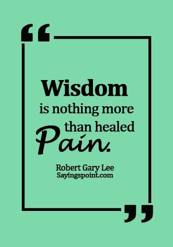 Pain Quotes - Wisdom is nothing more than healed pain. - Robert Gary Lee