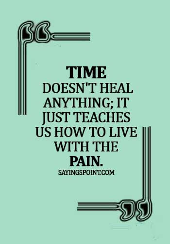 pain quotes about life - Time doesn't heal anything; it just teaches us how to live with the pain.