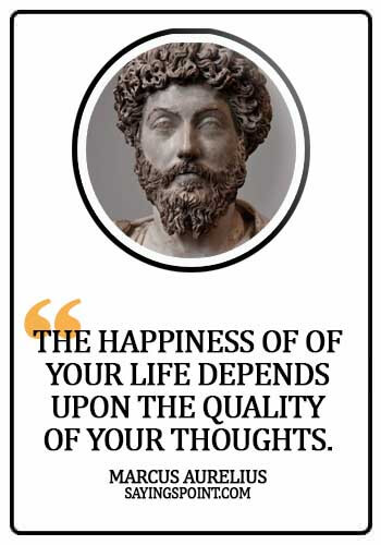 Psychology Quotes - The happiness of of your life depends upon the quality of your thoughts. -  Marcus Aurelius