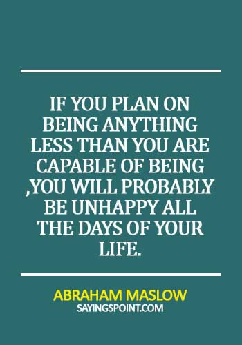quotes on behaviour and attitude - If you plan on being anything less than you are capable of being ,You will probably be unhappy all the days of your life. -  Abraham Maslow