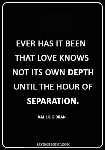"""short sad love quotes - """"Ever has it been that love knows not its own depth until the hour of separation."""" —Kahlil Gibran"""