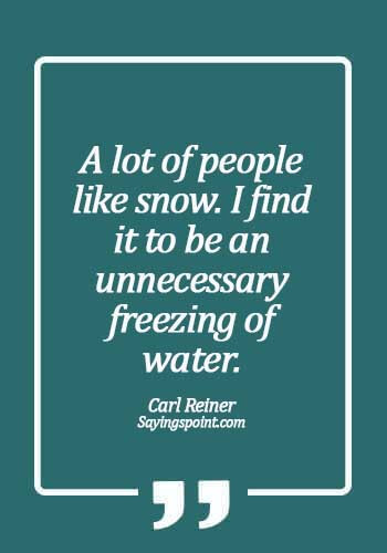 Snow Quotes - A lot of people like snow. I find it to be an unnecessary freezing of water. - Carl Reiner