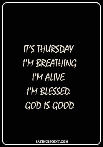 "Beautiful Thursday Quotes - ""It's Thursday. I'm breathing. I'm alive. I'm blessed. God is good."" —Unknown"