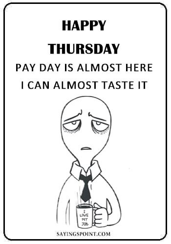 "Happy Thursday Inspirational Quotes - ""Happy Thursday! Pay day is almost here, I can almost taste it."" —Unknown"