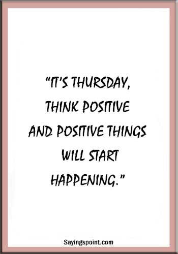 "Thursday Quotes - ""It's Thursday, think positive and positive things will start happening."" —Unknown"