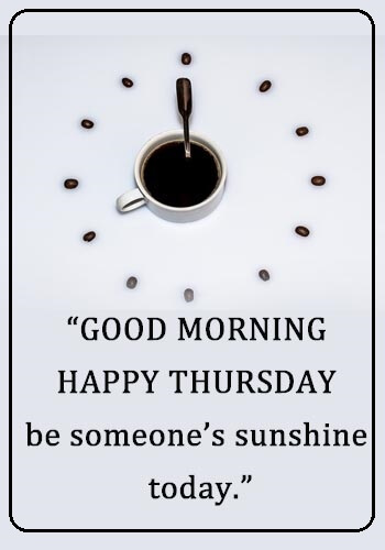 "Thursday Thought - ""Good morning, Happy Thursday, be someone's sunshine today."" —Unknown"