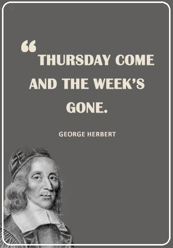 "Thursday Sayings - ""Thursday come, and the week's gone."" —George Herbert"