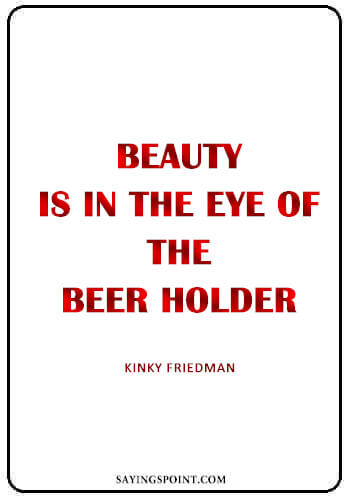 """Alcohol Quotes - """"Beauty is in the eye of the beer holder."""" —Kinky Friedman"""