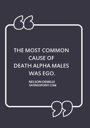 """alpha male qualities - """"The most common cause of death among alpha males was ego."""" —Nelson DeMille"""