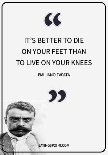 """dominant male quotes - """"It's better to die on your feet than to live on your knees."""" —Emiliano Zapata"""
